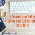 5 Errores que debes Evitar con tus Tarjetas para Mantener un Buen Historial de Crédito
